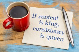 If content is king. Consistency is queen.